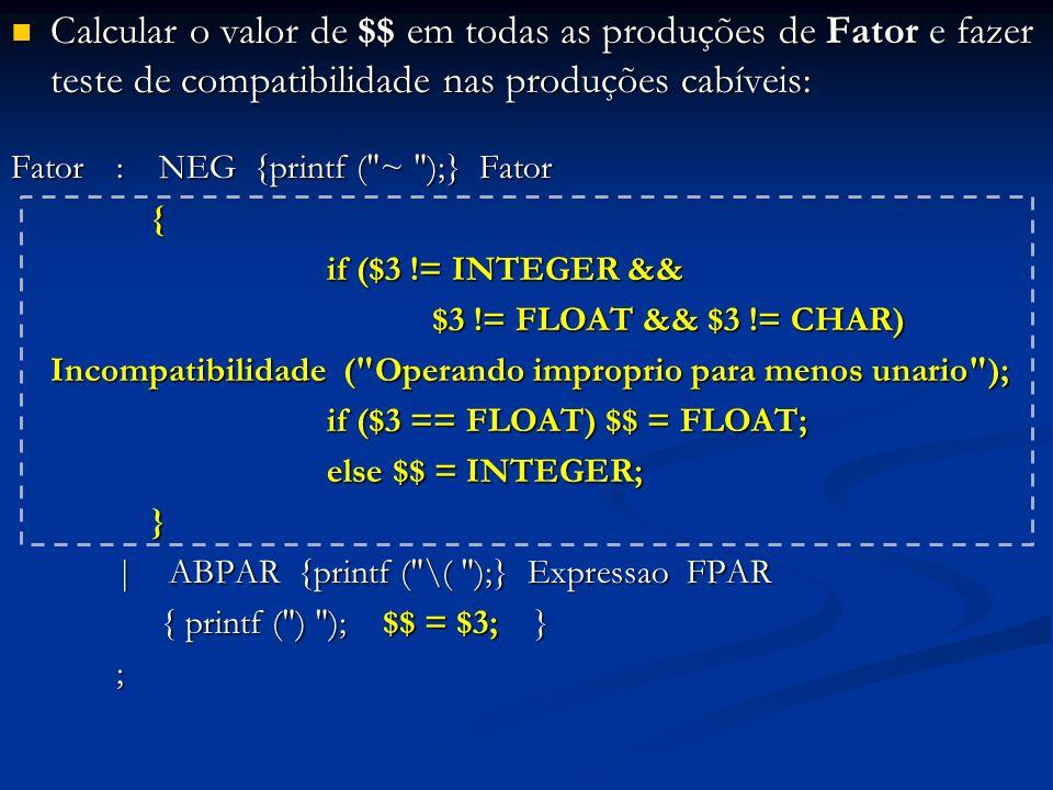 Calcular o valor de $$ em todas as produções de Fator e fazer teste de compatibilidade nas produções cabíveis: Calcular o valor de $$ em todas as produções de Fator e fazer teste de compatibilidade nas produções cabíveis: Fator: NEG {printf ( ~ );} Fator { if ($3 != INTEGER && $3 != FLOAT && $3 != CHAR) Incompatibilidade ( Operando improprio para menos unario ); if ($3 == FLOAT) $$ = FLOAT; else $$ = INTEGER; } | ABPAR {printf ( \( );} Expressao FPAR { printf ( ) ); $$ = $3; } { printf ( ) ); $$ = $3; };