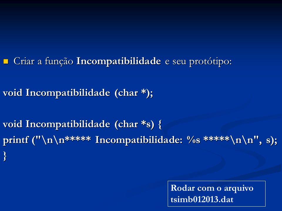 Criar a função Incompatibilidade e seu protótipo: Criar a função Incompatibilidade e seu protótipo: void Incompatibilidade (char *); void Incompatibilidade (char *s) { printf ( \n\n***** Incompatibilidade: %s *****\n\n , s); } Rodar com o arquivo tsimb012013.dat