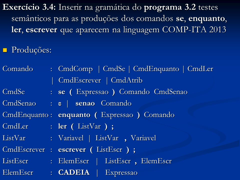 Exercício 3.4: Inserir na gramática do programa 3.2 testes semânticos para as produções dos comandos se, enquanto, ler, escrever que aparecem na linguagem COMP-ITA 2013 Produções: Produções: Comando : CmdComp | CmdSe | CmdEnquanto | CmdLer | CmdEscrever | CmdAtrib CmdSe: se ( Expressao ) Comando CmdSenao CmdSenao: ε | senao Comando CmdEnquanto: enquanto ( Expressao ) Comando CmdLer: ler ( ListVar ) ; ListVar: Variavel | ListVar, Variavel CmdEscrever: escrever ( ListEscr ) ; ListEscr: ElemEscr | ListEscr, ElemEscr ElemEscr: CADEIA | Expressao