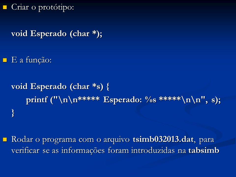 Criar o protótipo: Criar o protótipo: void Esperado (char *); E a função: E a função: void Esperado (char *s) { printf ( \n\n***** Esperado: %s *****\n\n , s); } Rodar o programa com o arquivo tsimb032013.dat, para verificar se as informações foram introduzidas na tabsimb Rodar o programa com o arquivo tsimb032013.dat, para verificar se as informações foram introduzidas na tabsimb