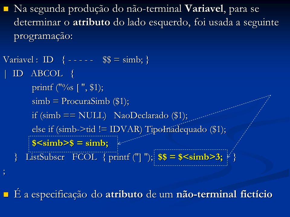 Na segunda produção do não-terminal Variavel, para se determinar o atributo do lado esquerdo, foi usada a seguinte programação: Na segunda produção do não-terminal Variavel, para se determinar o atributo do lado esquerdo, foi usada a seguinte programação: Variavel : ID { - - - - - $$ = simb; } | ID ABCOL { printf ( %s [ , $1); printf ( %s [ , $1); simb = ProcuraSimb ($1); simb = ProcuraSimb ($1); if (simb == NULL) NaoDeclarado ($1); else if (simb->tid != IDVAR) TipoInadequado ($1); $ $ = simb; $ $ = simb; } ListSubscr FCOL { printf ( ] ); $$ = $ 3; } ; É a especificação do atributo de um não-terminal fictício É a especificação do atributo de um não-terminal fictício