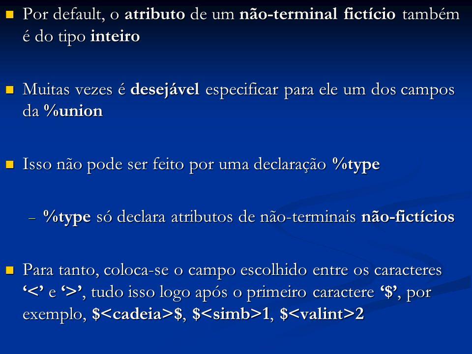 Por default, o atributo de um não-terminal fictício também é do tipo inteiro Por default, o atributo de um não-terminal fictício também é do tipo inteiro Muitas vezes é desejável especificar para ele um dos campos da %union Muitas vezes é desejável especificar para ele um dos campos da %union Isso não pode ser feito por uma declaração %type Isso não pode ser feito por uma declaração %type %type só declara atributos de não-terminais não-fictícios %type só declara atributos de não-terminais não-fictícios Para tanto, coloca-se o campo escolhido entre os caracteres, tudo isso logo após o primeiro caractere $, por exemplo, $ $, $ 1, $ 2 Para tanto, coloca-se o campo escolhido entre os caracteres, tudo isso logo após o primeiro caractere $, por exemplo, $ $, $ 1, $ 2