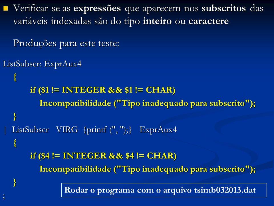Verificar se as expressões que aparecem nos subscritos das variáveis indexadas são do tipo inteiro ou caractere Verificar se as expressões que aparecem nos subscritos das variáveis indexadas são do tipo inteiro ou caractere Produções para este teste: ListSubscr: ExprAux4 { if ($1 != INTEGER && $1 != CHAR) if ($1 != INTEGER && $1 != CHAR) Incompatibilidade ( Tipo inadequado para subscrito ); Incompatibilidade ( Tipo inadequado para subscrito );} | ListSubscr VIRG {printf ( , );} ExprAux4 { if ($4 != INTEGER && $4 != CHAR) if ($4 != INTEGER && $4 != CHAR) Incompatibilidade ( Tipo inadequado para subscrito ); Incompatibilidade ( Tipo inadequado para subscrito );}; Rodar o programa com o arquivo tsimb032013.dat