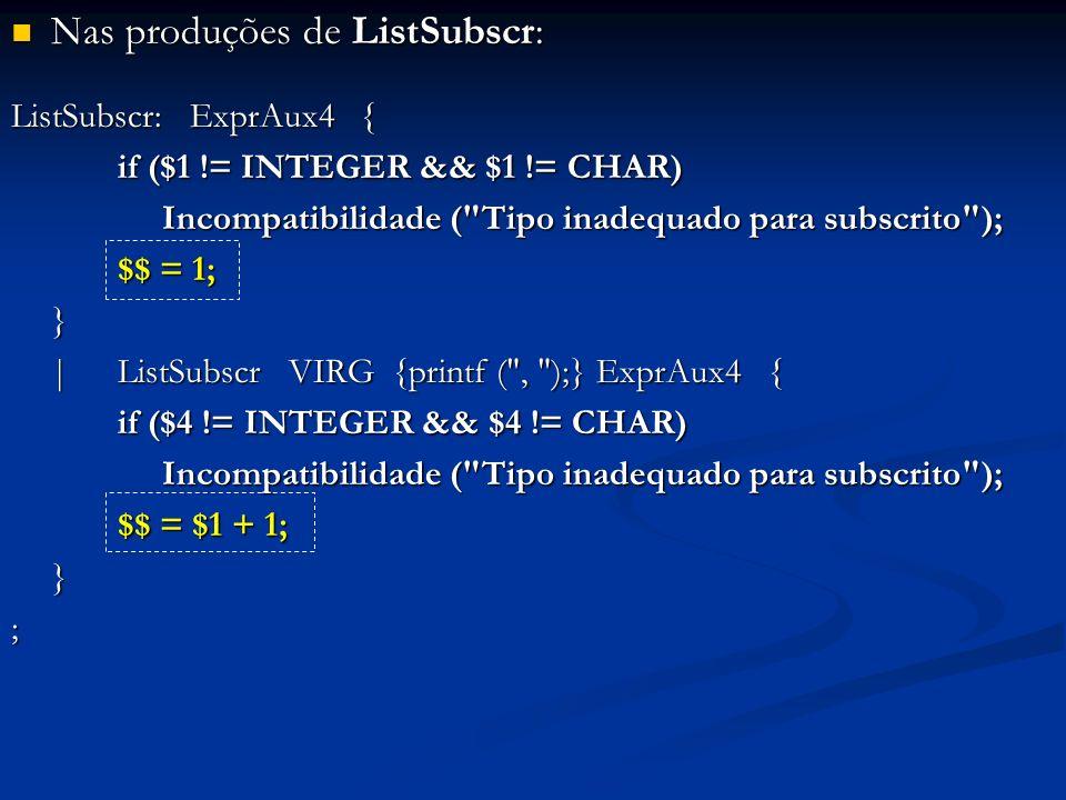 Nas produções de ListSubscr: Nas produções de ListSubscr: ListSubscr: ExprAux4 { if ($1 != INTEGER && $1 != CHAR) Incompatibilidade ( Tipo inadequado para subscrito ); Incompatibilidade ( Tipo inadequado para subscrito ); $$ = 1; } |ListSubscr VIRG {printf ( , );} ExprAux4 { if ($4 != INTEGER && $4 != CHAR) Incompatibilidade ( Tipo inadequado para subscrito ); Incompatibilidade ( Tipo inadequado para subscrito ); $$ = $1 + 1; };