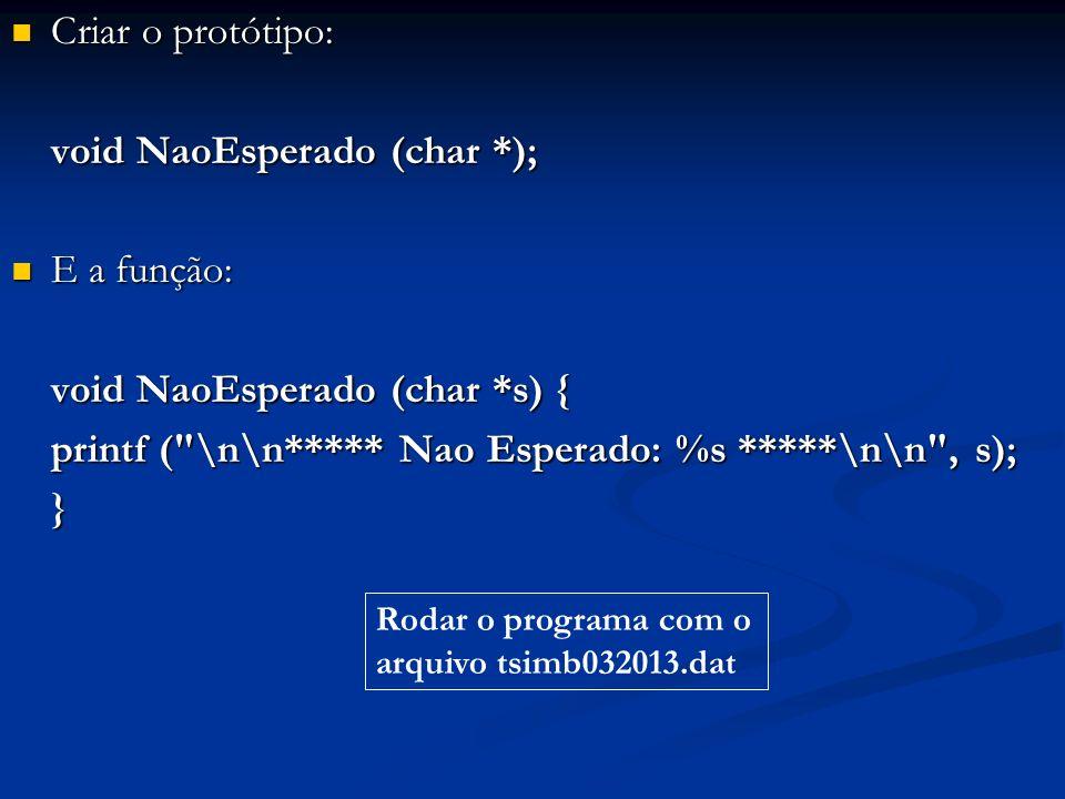 Criar o protótipo: Criar o protótipo: void NaoEsperado (char *); E a função: E a função: void NaoEsperado (char *s) { printf ( \n\n***** Nao Esperado: %s *****\n\n , s); } Rodar o programa com o arquivo tsimb032013.dat