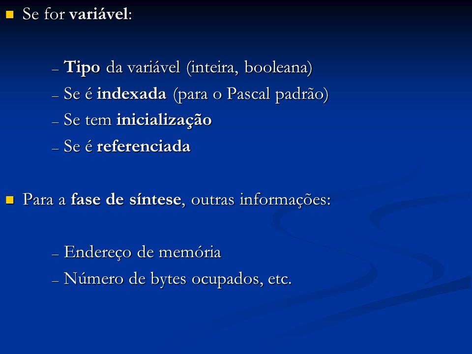 Se for variável: Se for variável: – Tipo da variável (inteira, booleana) – Se é indexada (para o Pascal padrão) – Se tem inicialização – Se é referenc