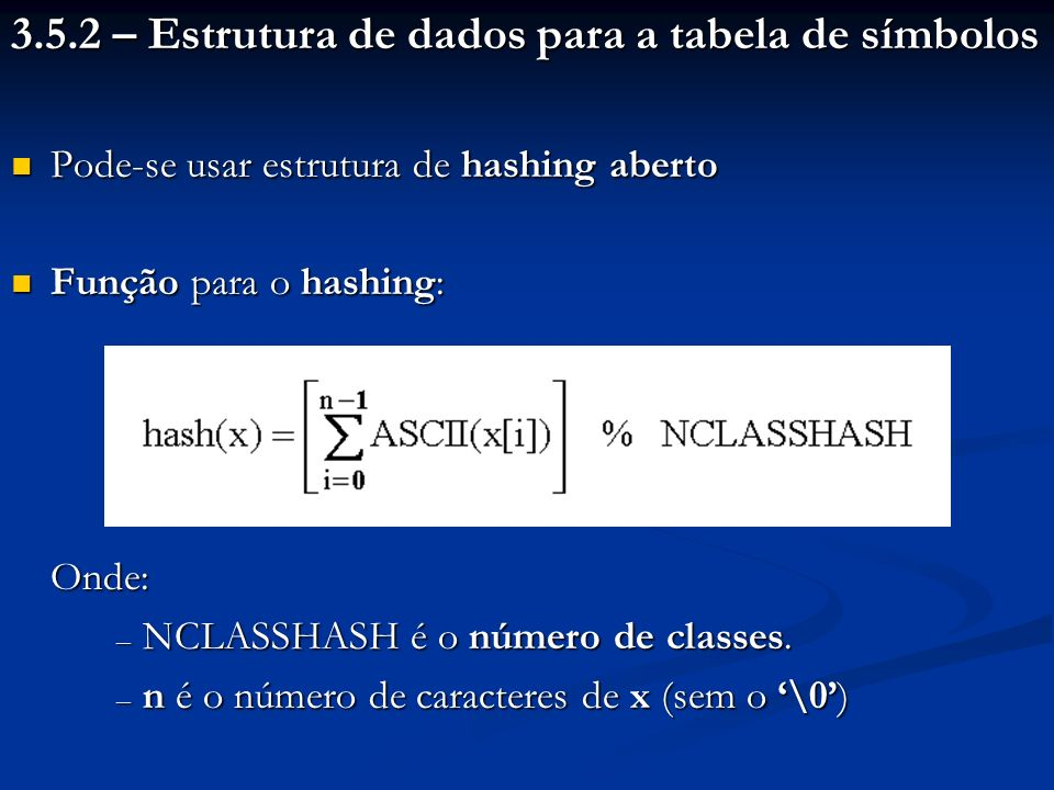 3.5.2 – Estrutura de dados para a tabela de símbolos Pode-se usar estrutura de hashing aberto Pode-se usar estrutura de hashing aberto Função para o h