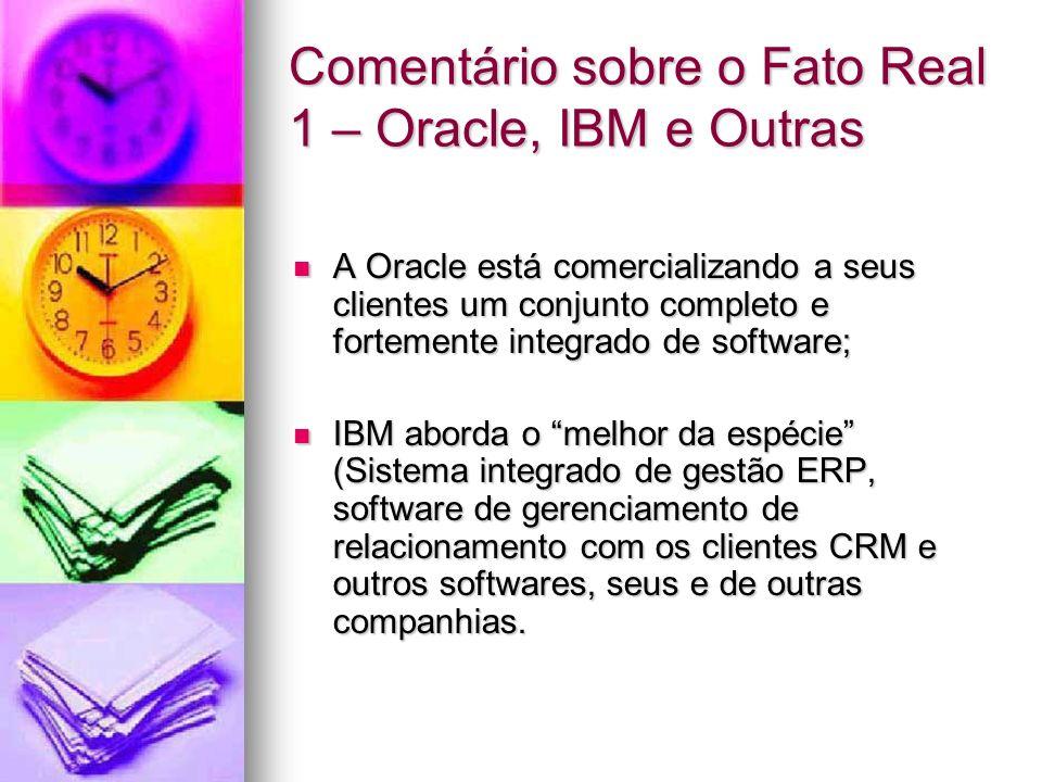 Comentário sobre o Fato Real 1 – Oracle, IBM e Outras A Oracle está comercializando a seus clientes um conjunto completo e fortemente integrado de sof