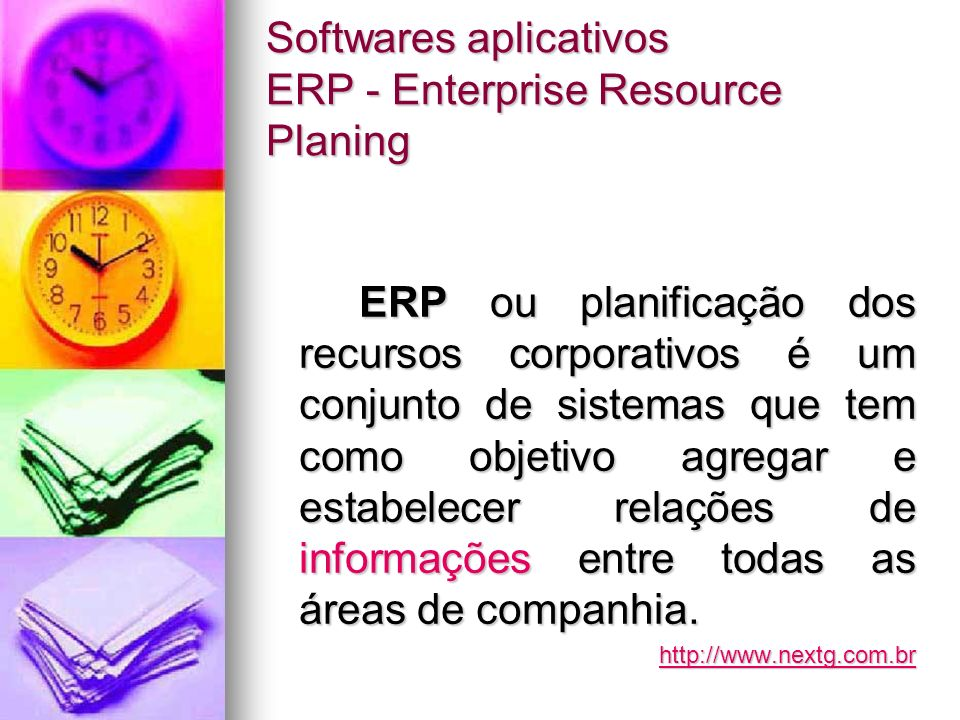 Softwares aplicativos ERP - Enterprise Resource Planing ERP ou planificação dos recursos corporativos é um conjunto de sistemas que tem como objetivo agregar e estabelecer relações de informações entre todas as áreas de companhia.