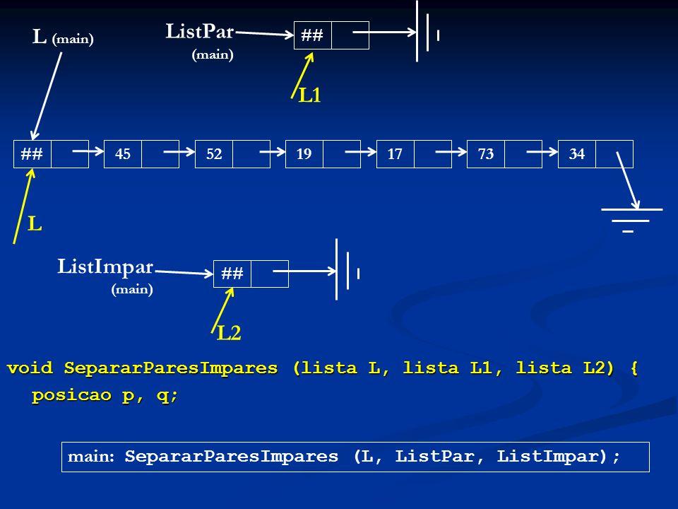 void SepararParesImpares (lista L, lista L1, lista L2) { posicao p, q; L (main) ##455217193473 ListPar (main) ## ListImpar (main) ## main: SepararPare