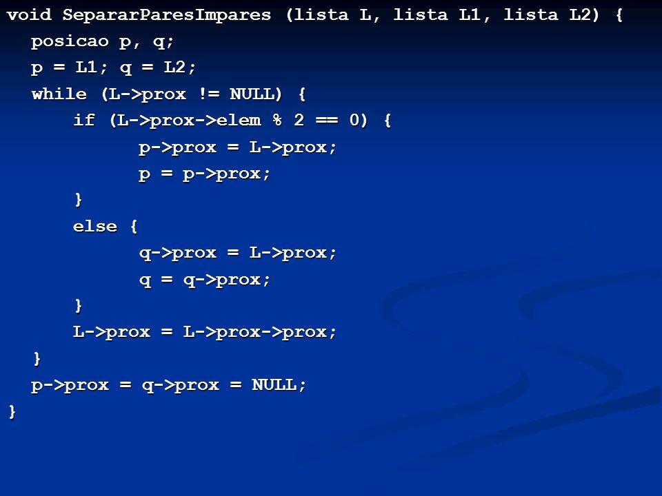 void SepararParesImpares (lista L, lista L1, lista L2) { posicao p, q; p = L1; q = L2; p = L1; q = L2; while (L->prox != NULL) { while (L->prox != NUL