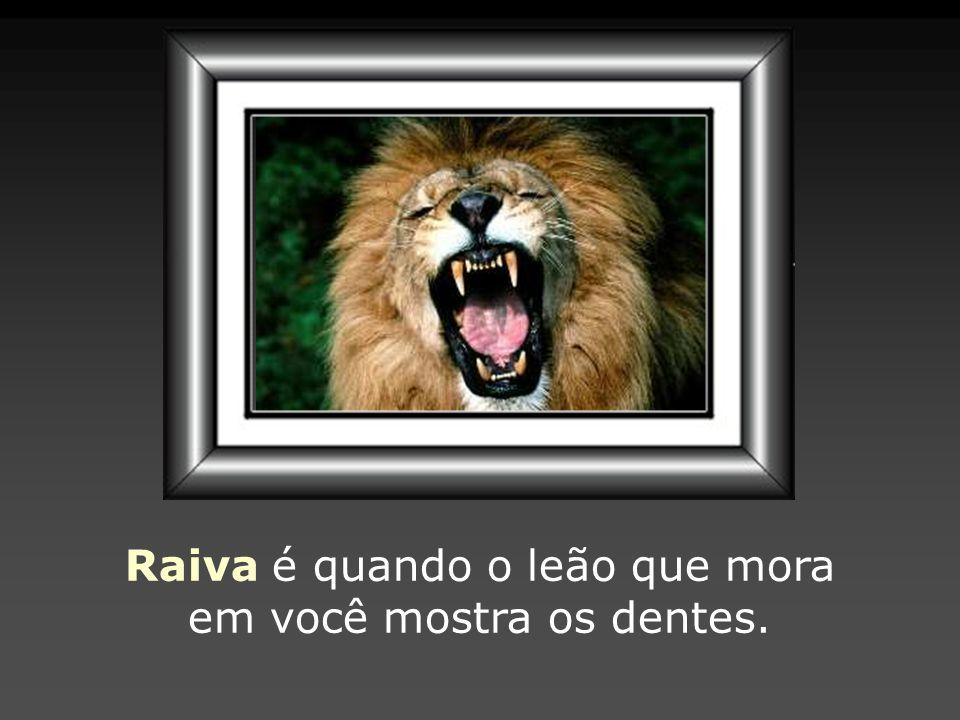 Raiva é quando o leão que mora em você mostra os dentes.