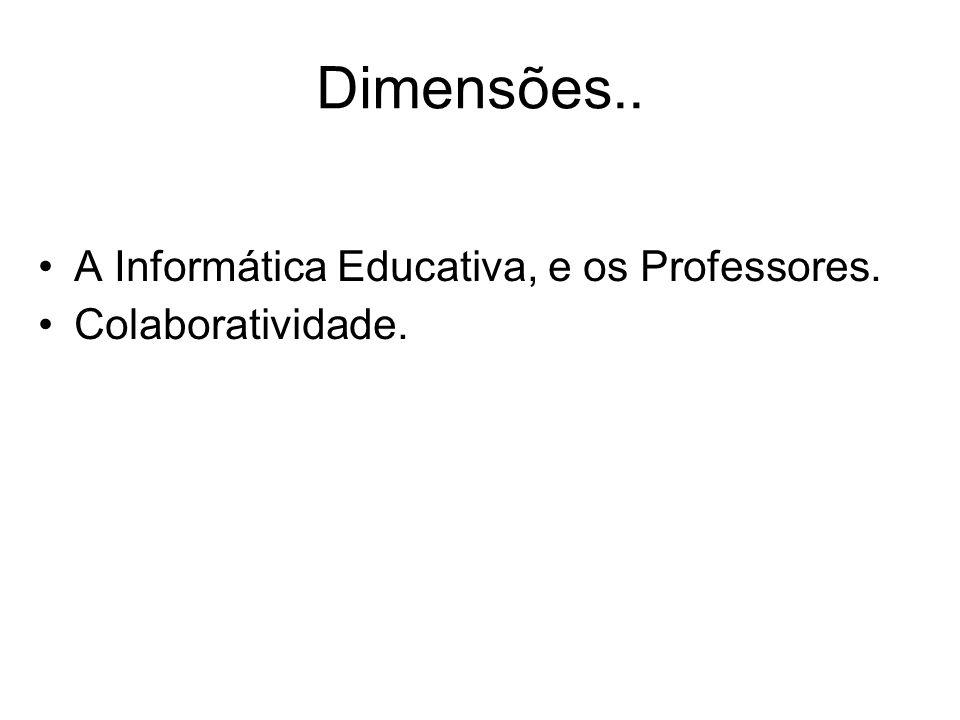Dimensões.. A Informática Educativa, e os Professores. Colaboratividade.