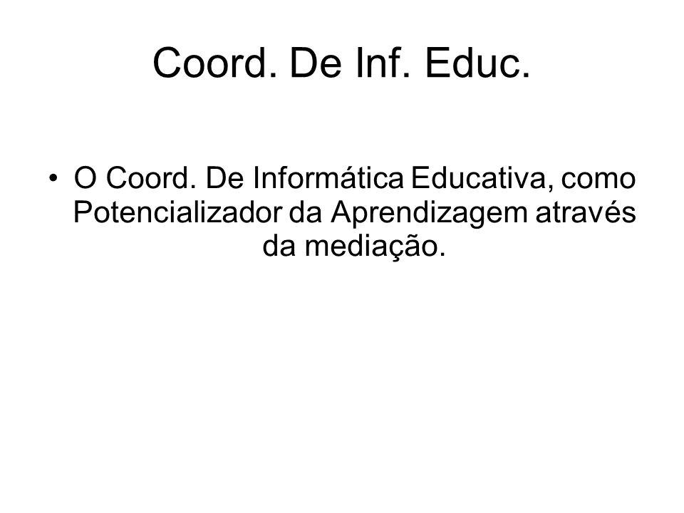 Coord. De Inf. Educ. O Coord. De Informática Educativa, como Potencializador da Aprendizagem através da mediação.