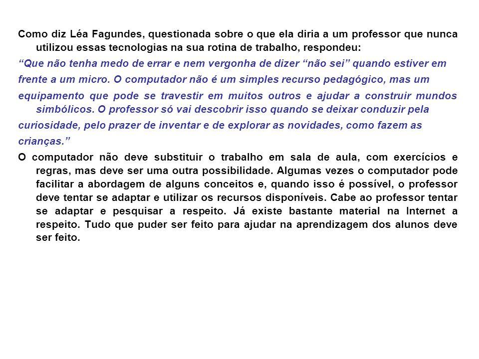 Como diz Léa Fagundes, questionada sobre o que ela diria a um professor que nunca utilizou essas tecnologias na sua rotina de trabalho, respondeu: Que