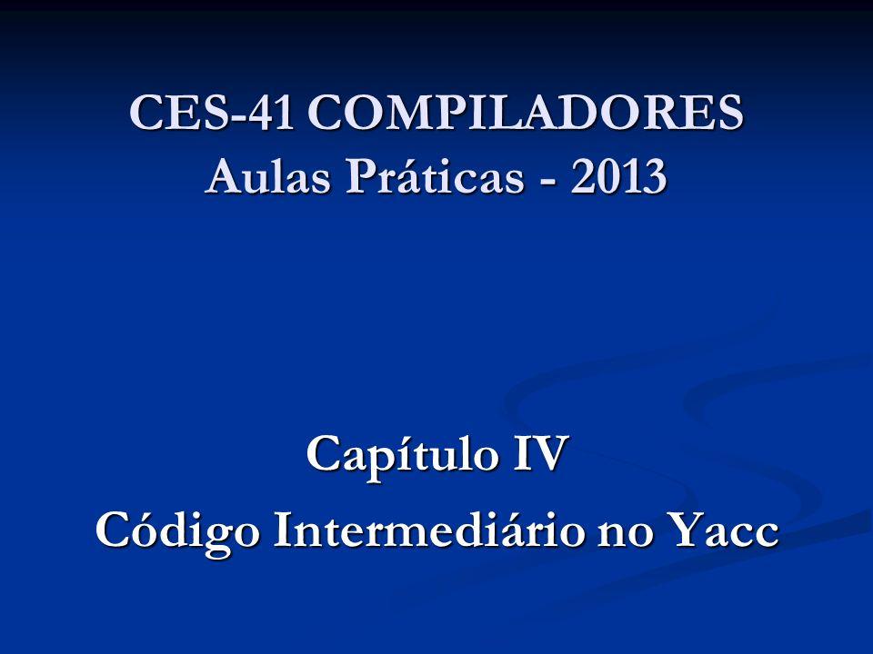 CES-41 COMPILADORES Aulas Práticas - 2013 Capítulo IV Código Intermediário no Yacc