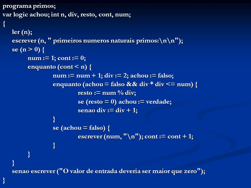 programa primos; var logic achou; int n, div, resto, cont, num; { ler (n); escrever (n,