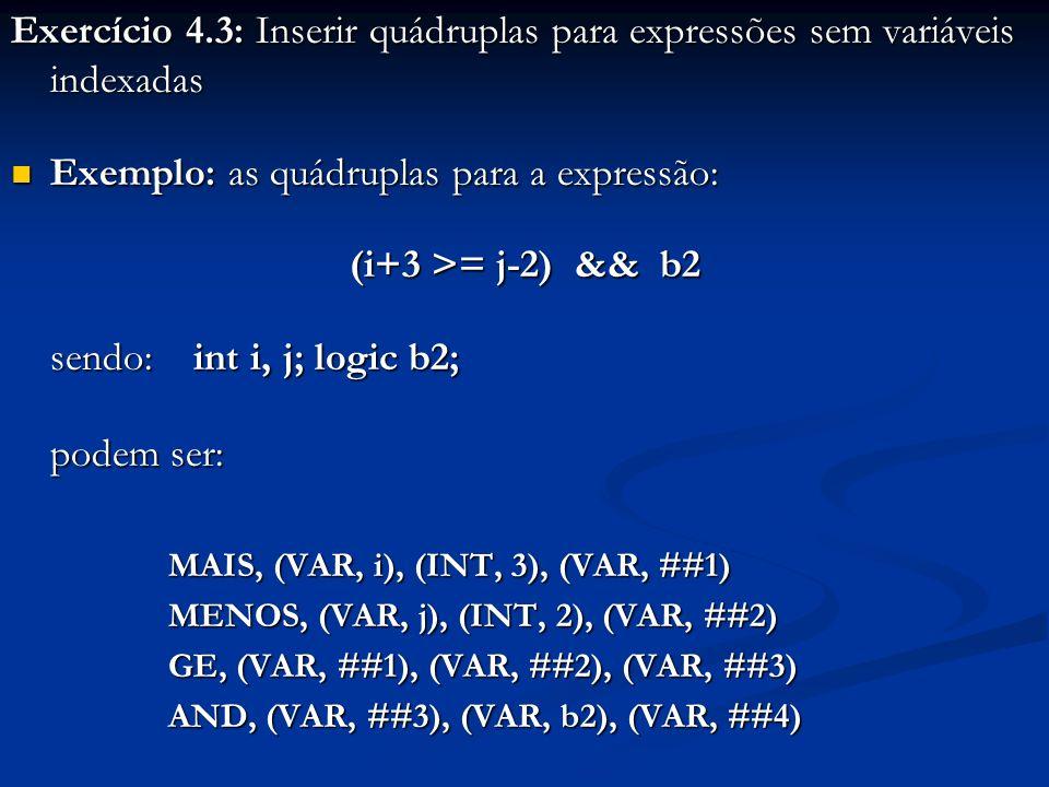Exercício 4.3: Inserir quádruplas para expressões sem variáveis indexadas Exemplo: as quádruplas para a expressão: Exemplo: as quádruplas para a expre