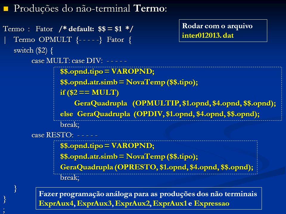 Produções do não-terminal Termo: Produções do não-terminal Termo: Termo : Fator /* default: $$ = $1 */ |Termo OPMULT {- - - - -} Fator { switch ($2) {