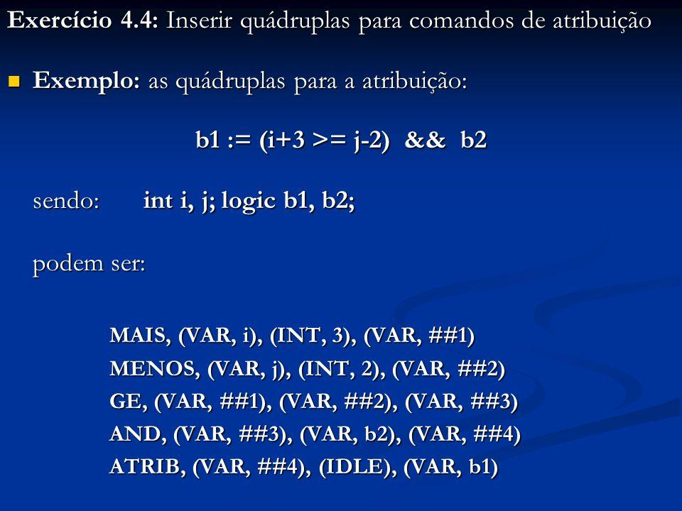 Exercício 4.4: Inserir quádruplas para comandos de atribuição Exemplo: as quádruplas para a atribuição: Exemplo: as quádruplas para a atribuição: b1 :