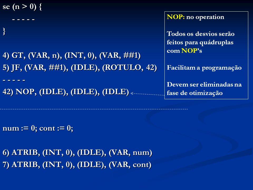 se (n > 0) { - - - - - } 4) GT, (VAR, n), (INT, 0), (VAR, ##1) 5) JF, (VAR, ##1), (IDLE), (ROTULO, 42) - - - - - 42) NOP, (IDLE), (IDLE), (IDLE) num :