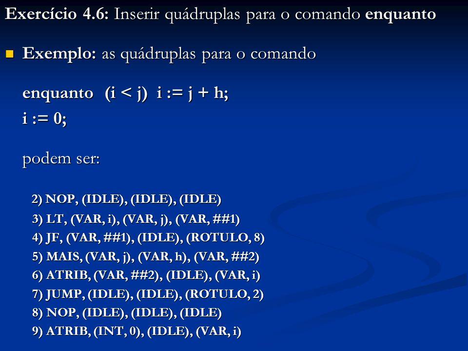 Exercício 4.6: Inserir quádruplas para o comando enquanto Exemplo: as quádruplas para o comando Exemplo: as quádruplas para o comando enquanto (i < j)