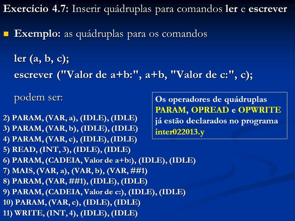 Exercício 4.7: Inserir quádruplas para comandos ler e escrever Exemplo: as quádruplas para os comandos Exemplo: as quádruplas para os comandos ler (a,
