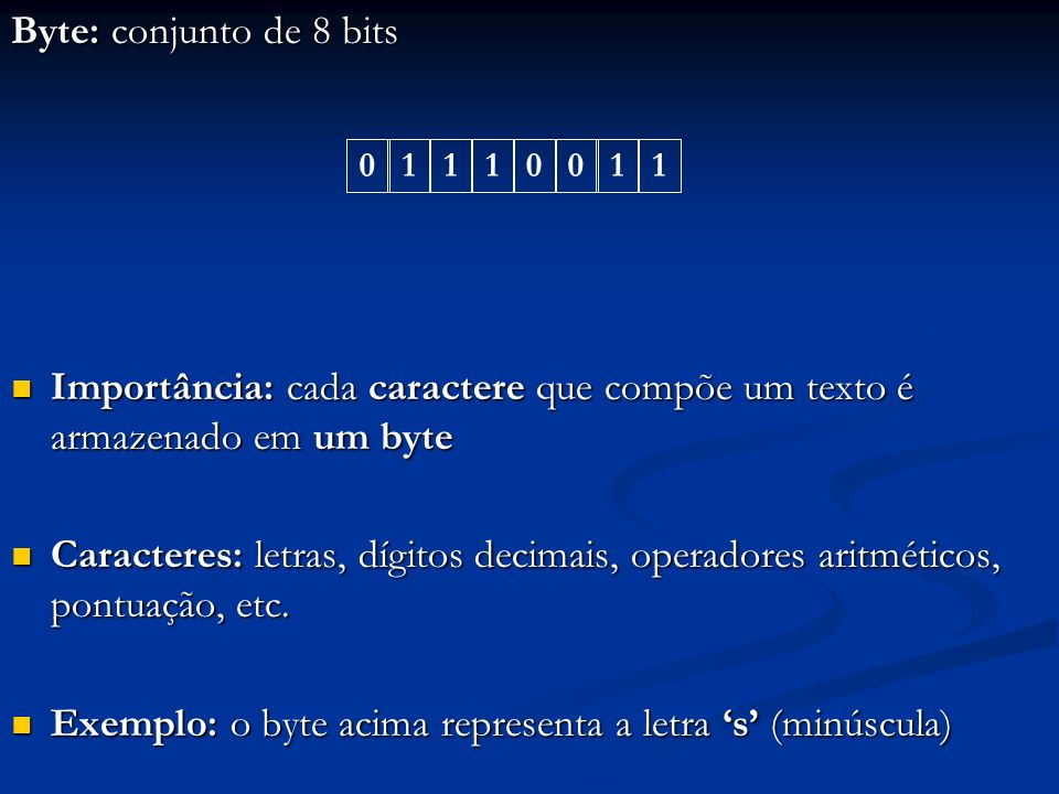 Byte: conjunto de 8 bits O tamanho da palavra de um computador pode ser expresso em número de bits ou de bytes O tamanho da palavra de um computador pode ser expresso em número de bits ou de bytes A palavra de um módulo de memória pode ser um conjunto de 1, 2, 4, 8 ou 16 bytes adjacentes desse módulo A palavra de um módulo de memória pode ser um conjunto de 1, 2, 4, 8 ou 16 bytes adjacentes desse módulo 01110011