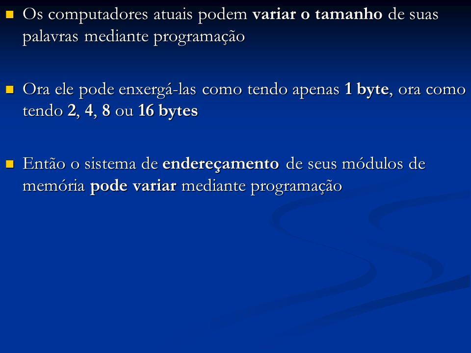 Exemplo: RAM de 2 megabytes Exemplo: RAM de 2 megabytes Vista como tendo 2 mega palavras de 1 byte: 0000 1000 0010 1011 0111 0100 1011 0101 0011 1111 0000 0010 0110 1000 0100 1110 1111 1000 1111 0 1 2 3 4 5 6 7 2.097.150 2.097.151 ConteúdosEndereços Vista como tendo 1 mega palavras de 2 bytes: 0000 10000010 1011 0111 01001011 0101 0011 11110000 0010 0110 10000100 1110 1111 1000 1111 0 1 2 3 1.048.575 ConteúdosEndereços