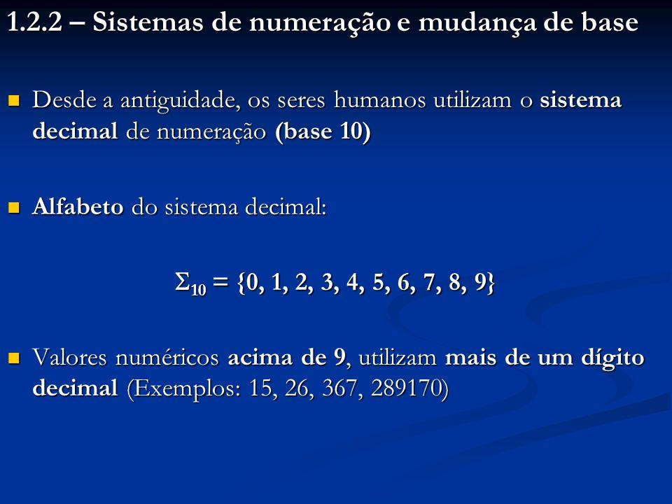Num computador, todas as informações são sequências de 0s e 1s Num computador, todas as informações são sequências de 0s e 1s Nos computadores então, nada mais natural do que manipular valores numéricos no sistema binário de numeração (base 2) Nos computadores então, nada mais natural do que manipular valores numéricos no sistema binário de numeração (base 2) Alfabeto do sistema binário: Alfabeto do sistema binário: 2 = {0, 1} 2 = {0, 1} Valores numéricos acima de 1, utilizam mais de um dígito binário (Exemplos: 10, 101, 1111, 100010) Valores numéricos acima de 1, utilizam mais de um dígito binário (Exemplos: 10, 101, 1111, 100010)