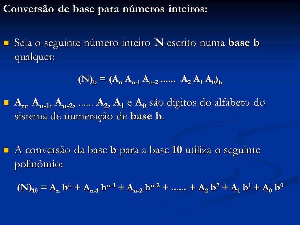 Exemplos: 1.(11100101) 2 = =1 * 2 7 + 1 * 2 6 + 1 * 2 5 + 0 * 2 4 + 0 * 2 3 + 1 * 2 2 + 0 * 2 1 + 1* 2 0 = 2 7 + 2 6 + 2 5 + 2 2 + 2 0 = (229) 10 2.(271) 8 = 2 * 8 2 + 7 * 8 1 + 1* 8 0 = (185) 10 3.(2AB3) 16 = 2 * 16 3 + 10 * 16 2 + 11 * 16 1 + 3* 16 0 = (10931) 10