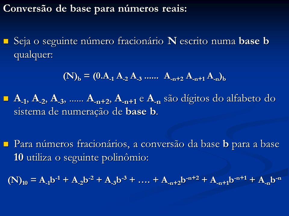 Exemplos: 1.(0.1011) 2 = 1 * 2 -1 + 1 * 2 -3 + 1 * 2 -4 = (0.6875) 10 2.(0.307) 8 = 3 * 8 -1 + 7 * 8 -3 = (0.388671875) 10 3.(0.2B) 16 = 2 * 16 -1 + 11 * 16 -2 = (0.16796875) 10
