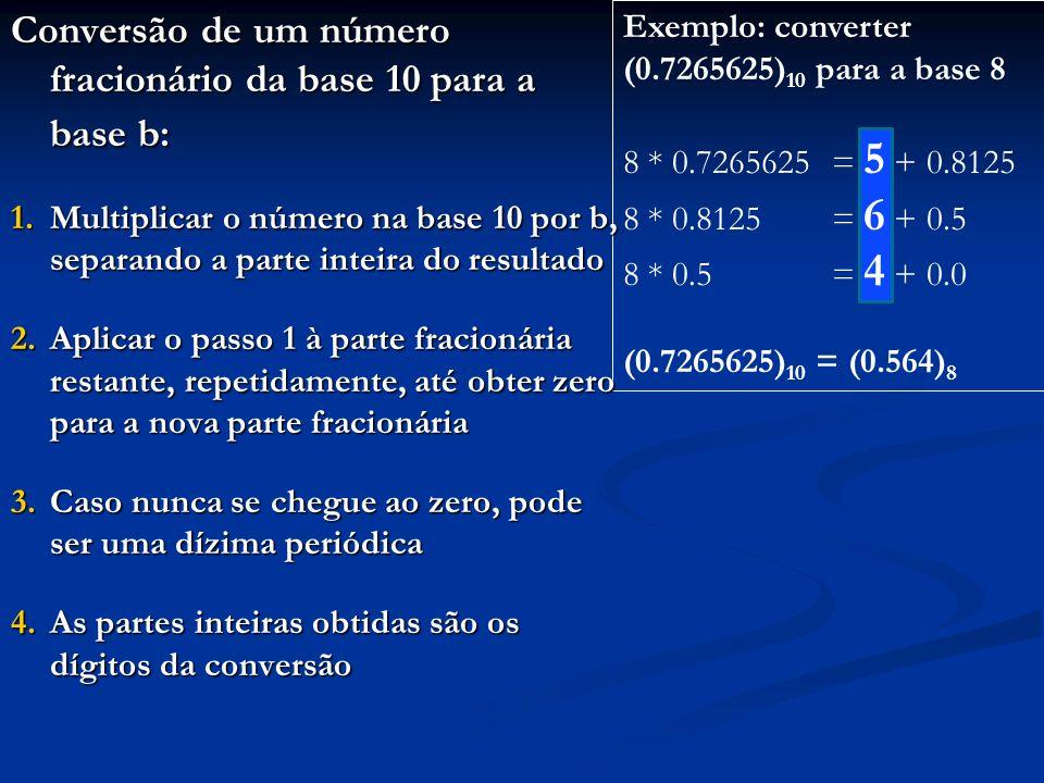 Exemplo: converter (0.169189453125) 10 para a base 16 16 * 0.169189453125= 2 + 0.70703125 16 * 0.70703125= 11 + 0.3125 16 * 0.3125= 5 + 0.0 (0.169189453125) 10 = (0.2B5) 16