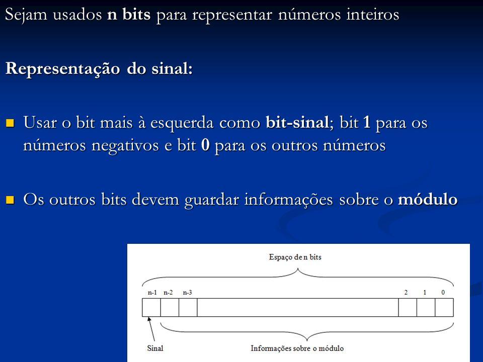 Representação do módulo por sinal + magnitude: Idéia imediatista: armazenar o valor do módulo em binário (fácil interpretação) Idéia imediatista: armazenar o valor do módulo em binário (fácil interpretação) Dado o conteúdo de um espaço em bits na memória, onde está guardado um número inteiro, dizer qual é esse número, na base 10: Dado o conteúdo de um espaço em bits na memória, onde está guardado um número inteiro, dizer qual é esse número, na base 10: Examina-se o bit mais à esquerda para saber o sinal Examina-se o bit mais à esquerda para saber o sinal Converte-se os outros bits para o sistema decimal para saber o módulo Converte-se os outros bits para o sistema decimal para saber o módulo