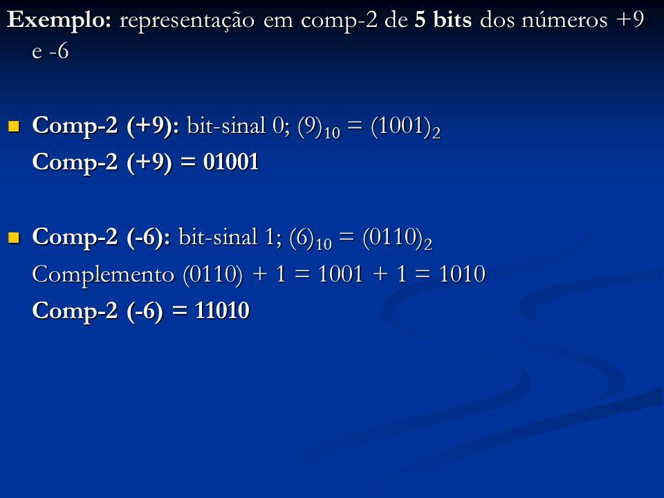 Exemplo: decimais correspondentes às seguintes representações em comp-2: 01101 e 11001 01101: bit-sinal é 0; (1101) 2 = (13) 10 01101: bit-sinal é 0; (1101) 2 = (13) 10 01101 = comp-2 (+13) 11001: bit-sinal é 1; 11001: bit-sinal é 1; complemento(1001) + 1= 0110 + 1 = 0111 = (7) 10 11001 = comp-2 (-7)