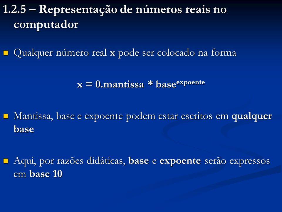 Exemplos: (257.45) 10 = (0.25745) 10 * 10 3 = (0.0025745) 10 * 10 5 = (0.0000025745) 10 * 10 8 (0.00101) 2 = (0.101) 2 * 2 -2 = (0.00000101) 2 * 2 3 (0.00000101) 2 = (0.0101) 2 * 16 -1 = (0.000000000101) 2 * 16 1 Sistema de ponto-flutuante: representação de números reais onde um mesmo número pode ter o ponto em qualquer posição da mantissa, bastando ajustar o valor do expoente