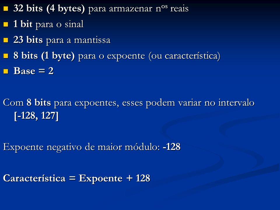 Representação do número (0.5625) 10 : (0.5625) 10 = (0.1001) 2 = (0.1001) 2 * 2 0 ; Já está normalizado, logo característica = 0 + 128 = (128) 10 = (1000 0000) 2 mantissa = 100 1000 0000 0000 0000 0000 Então, (0.5625) 10 fica assim armazenado: