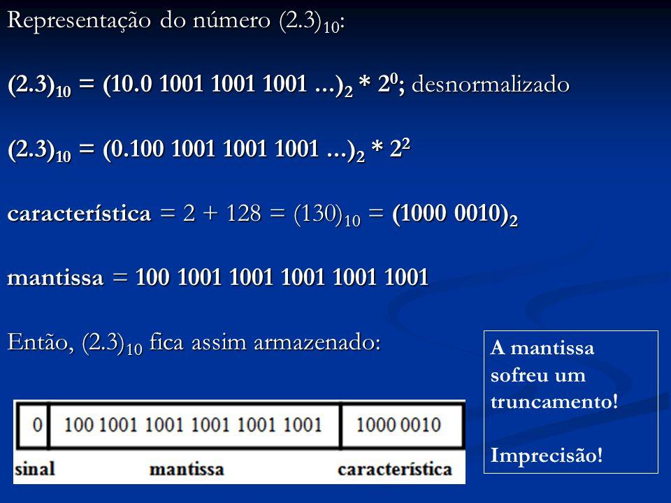 Representação do número (0.0625) 10 : (0.0625) 10 = (0.0001) 2 * 2 0 ; desnormalizado (0.0625) 10 = (0.1) 2 * 2 -3 característica = -3 + 128 = (125) 10 = (0111 1101) 2 mantissa = 100 0000 0000 0000 0000 0000 Então, (0.0625) 10 fica assim armazenado: