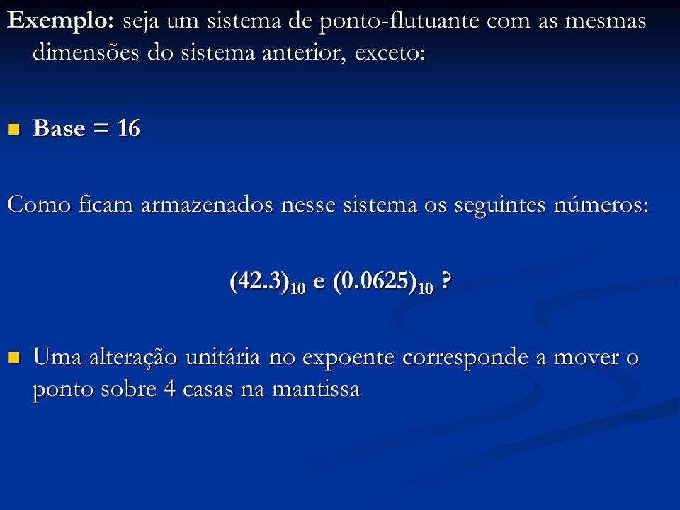 Representação do número (42.3) 10 : (42.3) 10 = (10 1010.0 1001 1001 1001...) 2 * 16 0 ; (42.3) 10 = (0.001 0101 0010 0110 0110 0110...) 2 * 16 2 característica = 2 + 128 = (130) 10 = (1000 0010) 2 mantissa = 001 0101 0010 0110 0110 0110 Então, (42.3) 10 fica assim armazenado: A mantissa sofreu um truncamento.