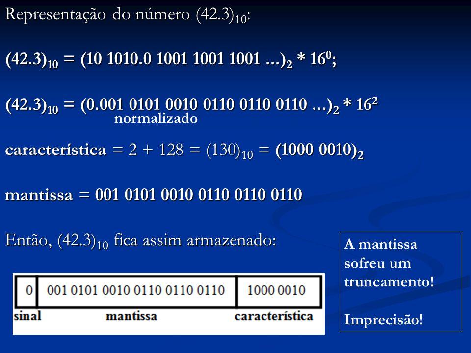 Representação do número (0.0625) 10 : (0.0625) 10 = (0.0001) 2 * 16 0 ; já está normalizado característica = 0 + 128 = (128) 10 = (1000 0000) 2 mantissa = 000 1000 0000 0000 0000 0000 Então, (0.0625) 10 fica assim armazenado: