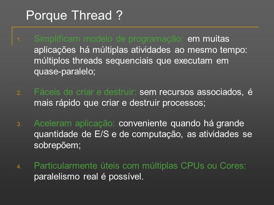Porque Thread ? 1. Simplificam modelo de programação: em muitas aplicações há múltiplas atividades ao mesmo tempo: múltiplos threads sequenciais que e
