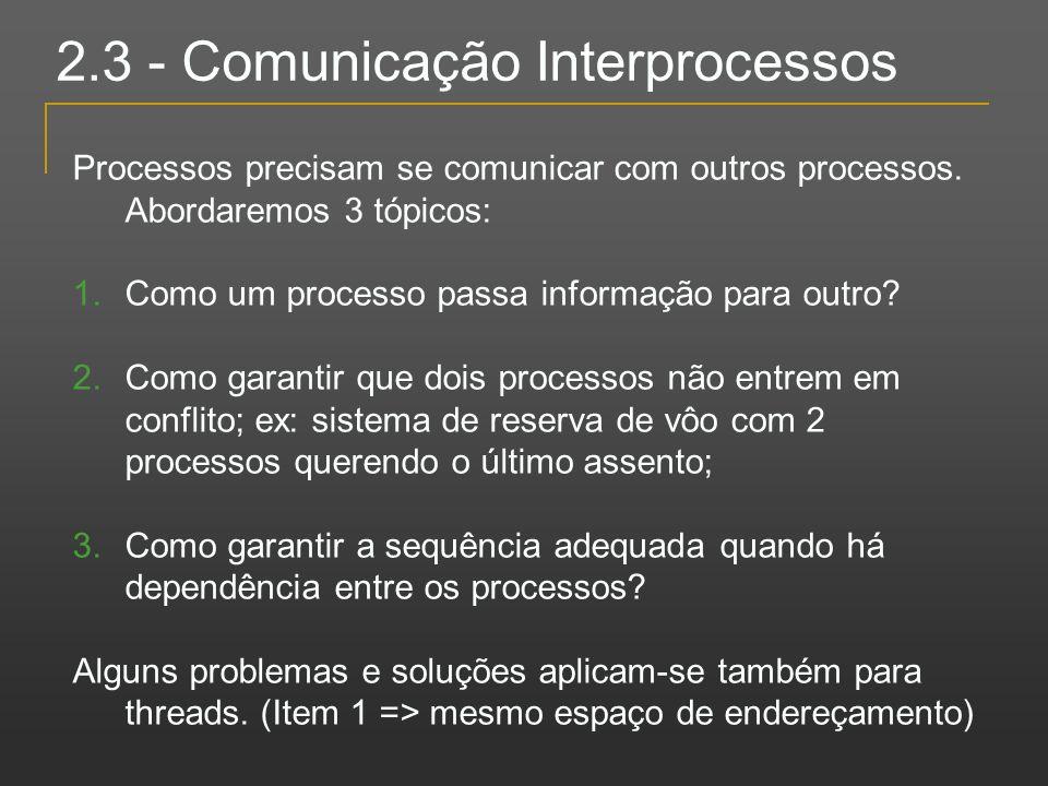 2.3 - Comunicação Interprocessos Processos precisam se comunicar com outros processos. Abordaremos 3 tópicos: 1.Como um processo passa informação para
