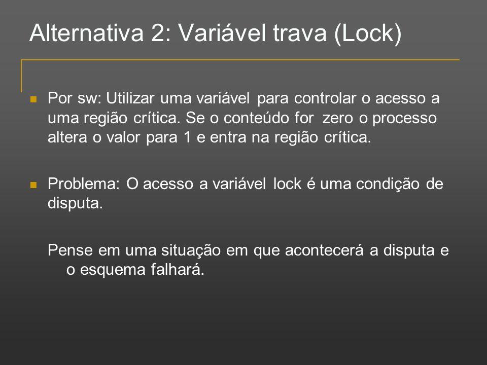 Alternativa 2: Variável trava (Lock) Por sw: Utilizar uma variável para controlar o acesso a uma região crítica. Se o conteúdo for zero o processo alt