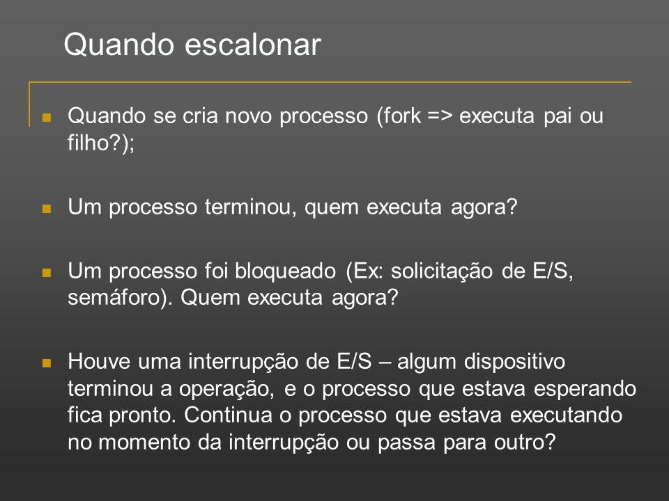 Quando escalonar Quando se cria novo processo (fork => executa pai ou filho?); Um processo terminou, quem executa agora? Um processo foi bloqueado (Ex