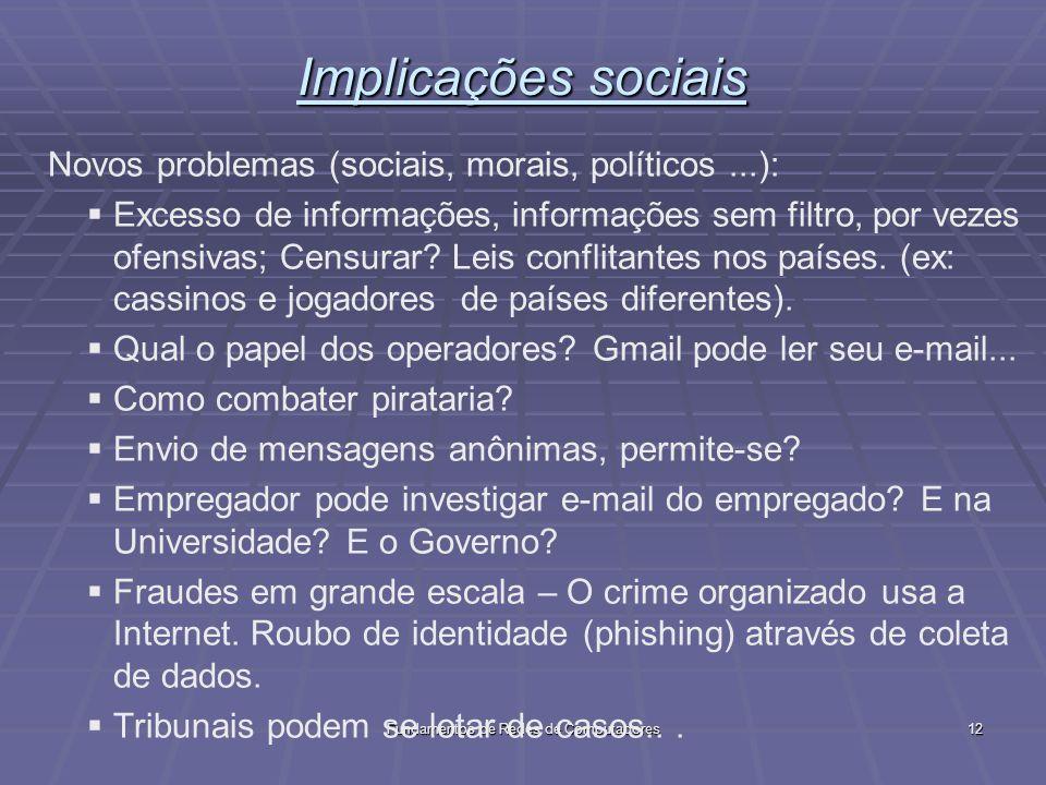 Fundamentos de Redes de Computadores12 Implicações sociais Novos problemas (sociais, morais, políticos...): Excesso de informações, informações sem filtro, por vezes ofensivas; Censurar.