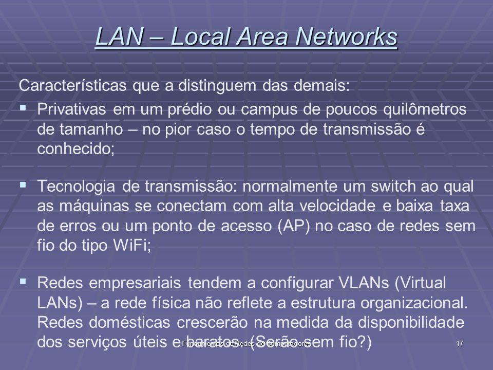 Fundamentos de Redes de Computadores17 LAN – Local Area Networks Características que a distinguem das demais: Privativas em um prédio ou campus de poucos quilômetros de tamanho – no pior caso o tempo de transmissão é conhecido; Tecnologia de transmissão: normalmente um switch ao qual as máquinas se conectam com alta velocidade e baixa taxa de erros ou um ponto de acesso (AP) no caso de redes sem fio do tipo WiFi; Redes empresariais tendem a configurar VLANs (Virtual LANs) – a rede física não reflete a estrutura organizacional.
