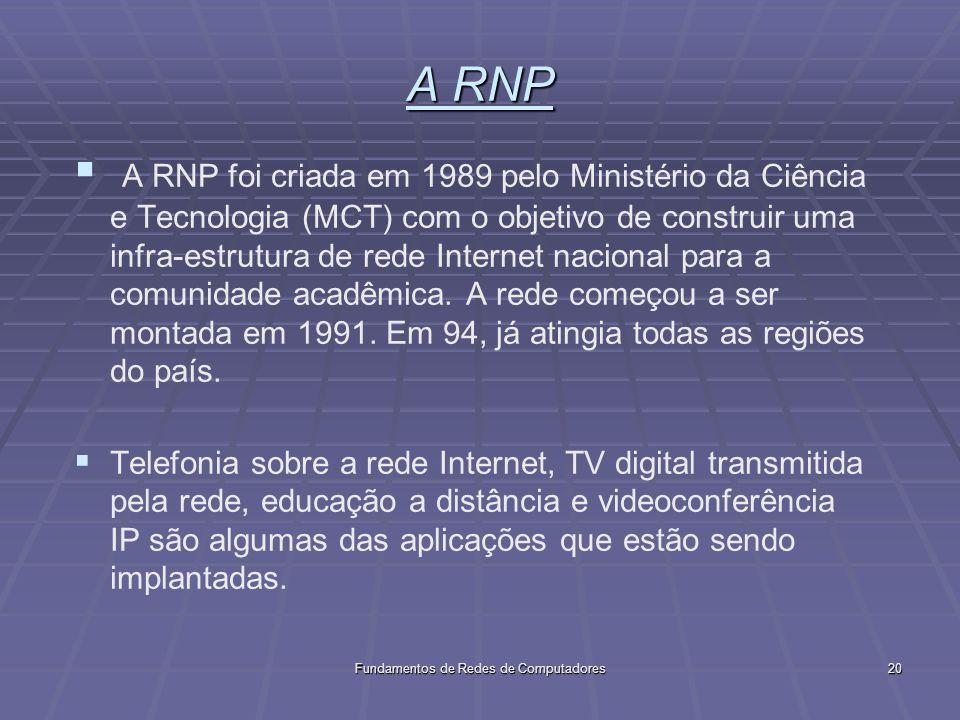 Fundamentos de Redes de Computadores20 A RNP A RNP foi criada em 1989 pelo Ministério da Ciência e Tecnologia (MCT) com o objetivo de construir uma infra-estrutura de rede Internet nacional para a comunidade acadêmica.