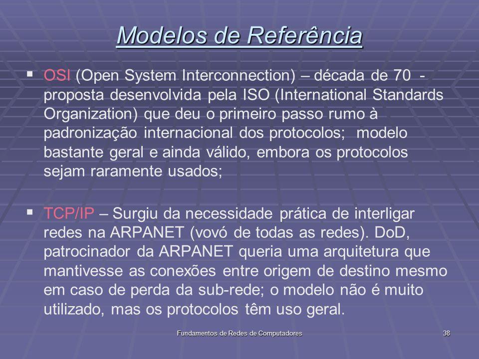 Fundamentos de Redes de Computadores38 Modelos de Referência OSI (Open System Interconnection) – década de 70 - proposta desenvolvida pela ISO (International Standards Organization) que deu o primeiro passo rumo à padronização internacional dos protocolos; modelo bastante geral e ainda válido, embora os protocolos sejam raramente usados; TCP/IP – Surgiu da necessidade prática de interligar redes na ARPANET (vovó de todas as redes).