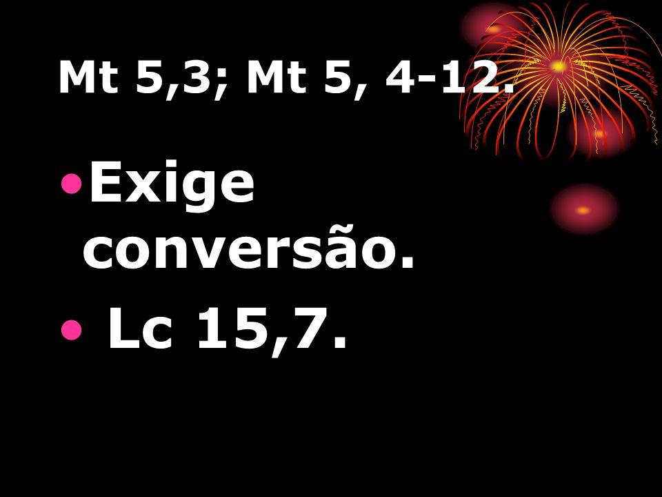 Mt 5,3; Mt 5, 4-12. Exige conversão. Lc 15,7.