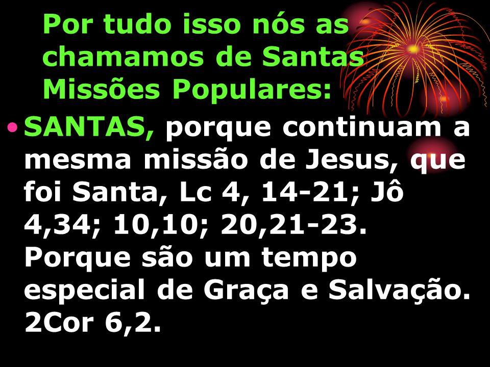 Por tudo isso nós as chamamos de Santas Missões Populares: SANTAS, porque continuam a mesma missão de Jesus, que foi Santa, Lc 4, 14-21; Jô 4,34; 10,10; 20,21-23.